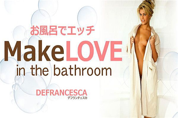 お风吕でエッチ Make LOVE in the bathroom Defrancesca / デフランチェスカ