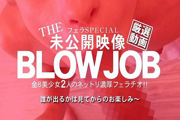BLOW JOB The Unreleased 未公开映像 金8美少女二人のネットリ浓厚フェラチオ!! / 金髪娘