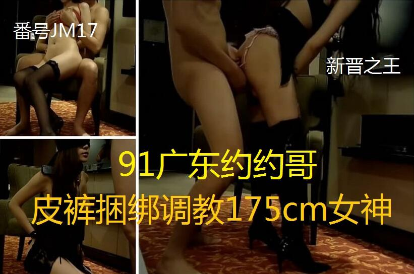 VIP91约约哥大片番号JM17皮裤捆绑调教175cm女神