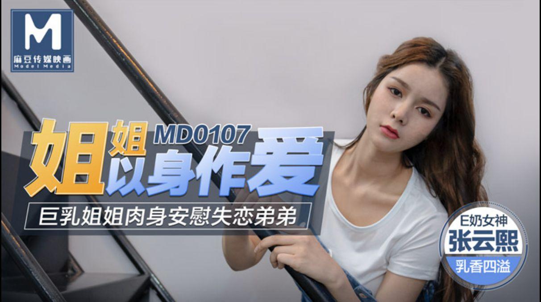 MD0107 姐姐以身做爱 巨乳姐姐肉身安慰失恋弟弟 张云熙