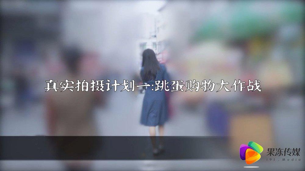 91短视频 果冻传媒 真实拍摄计划一 真空跳蛋购物大作战
