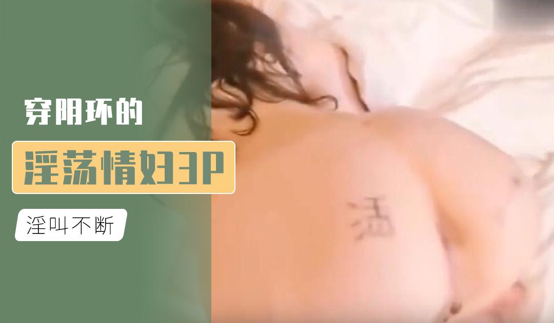 [原创国产] 穿阴环的淫荡情妇3P