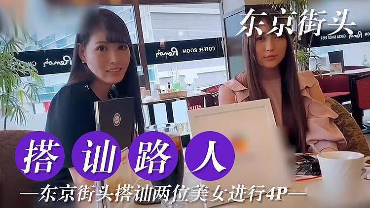 [原创国产] 东京搭讪两位美女尝试4P