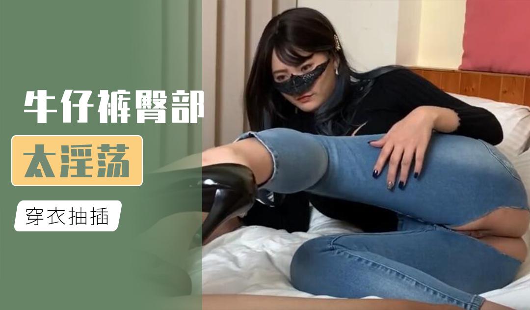 [原创国产] 牛仔褲臀部太淫蕩