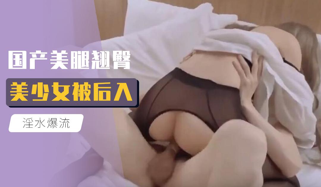 [原创国产] 国产美腿翘臀美少女被后入