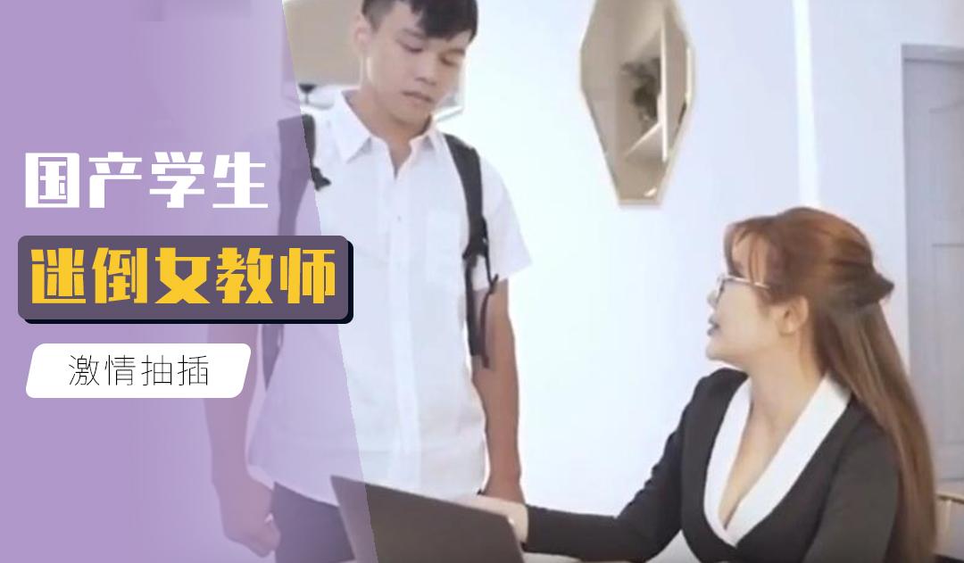 [原创国产] 国产学生迷倒女教师
