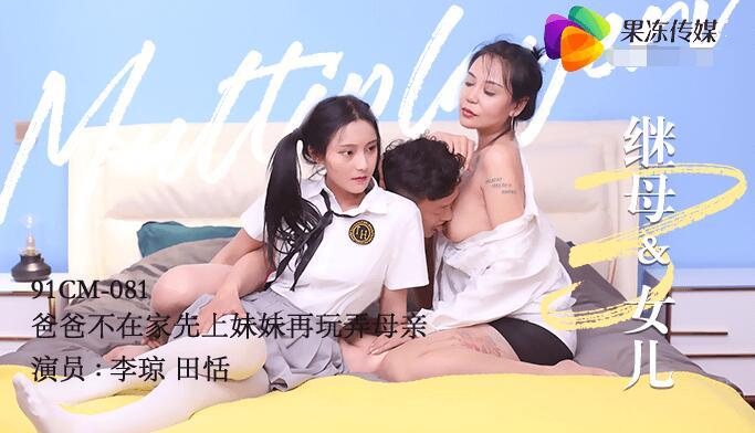 果冻传媒91CM-081继母与女儿三-田恬 李琼