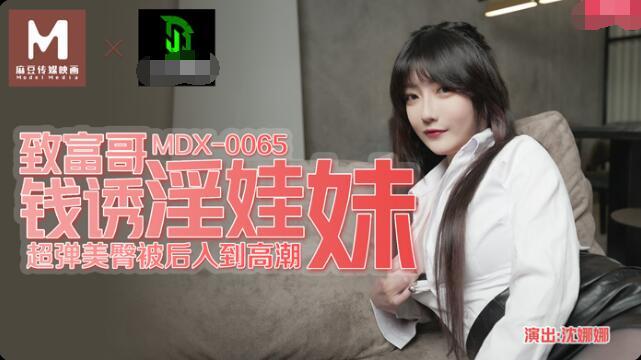 MDX-0065致富哥钱诱淫娃妹-沈娜娜